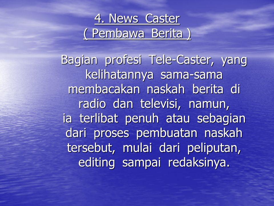 4. News Caster ( Pembawa Berita ) Bagian profesi Tele-Caster, yang kelihatannya sama-sama membacakan naskah berita di radio dan televisi, namun, ia te