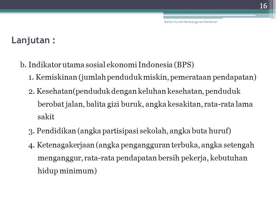 Lanjutan : b. Indikator utama sosial ekonomi Indonesia (BPS) 1. Kemiskinan (jumlah penduduk miskin, pemerataan pendapatan) 2. Kesehatan(penduduk denga