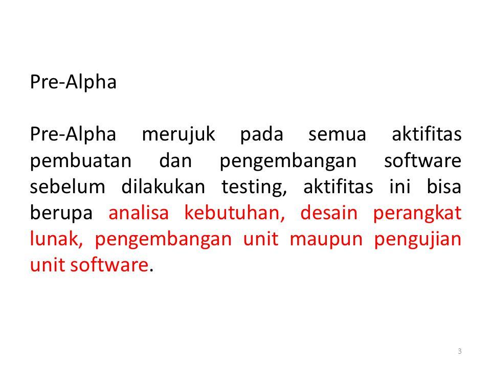 Pre-Alpha Pre-Alpha merujuk pada semua aktifitas pembuatan dan pengembangan software sebelum dilakukan testing, aktifitas ini bisa berupa analisa kebutuhan, desain perangkat lunak, pengembangan unit maupun pengujian unit software.