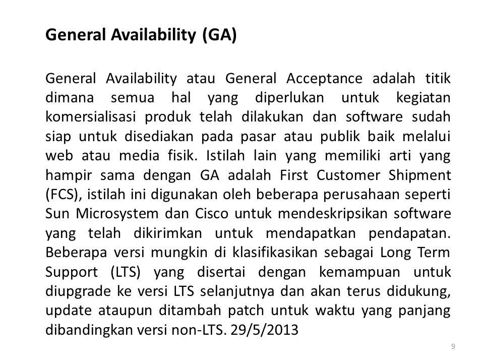 General Availability (GA) General Availability atau General Acceptance adalah titik dimana semua hal yang diperlukan untuk kegiatan komersialisasi produk telah dilakukan dan software sudah siap untuk disediakan pada pasar atau publik baik melalui web atau media fisik.