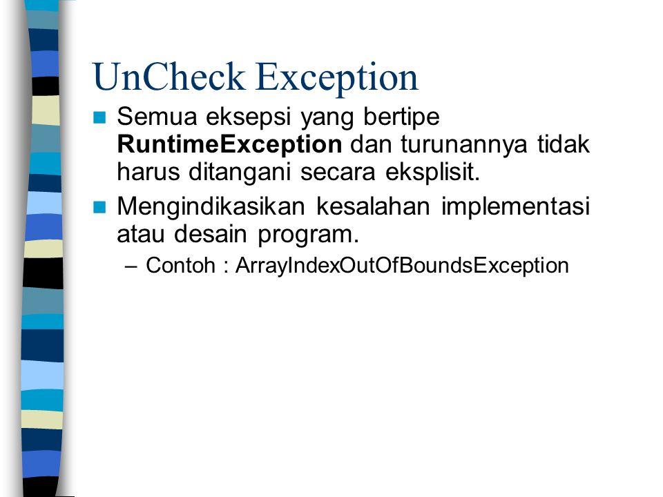 UnCheck Exception Semua eksepsi yang bertipe RuntimeException dan turunannya tidak harus ditangani secara eksplisit. Mengindikasikan kesalahan impleme