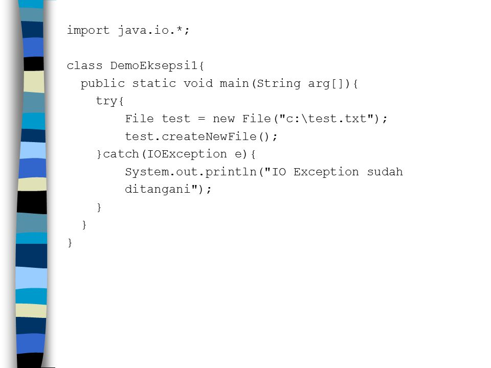 import java.io.*; class DemoEksepsi1{ public static void main(String arg[]){ try{ File test = new File( c:\test.txt ); test.createNewFile(); }catch(IOException e){ System.out.println( IO Exception sudah ditangani ); }