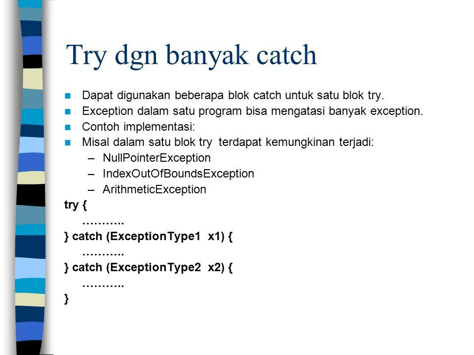 Try dgn banyak catch Dapat digunakan beberapa blok catch untuk satu blok try. Exception dalam satu program bisa mengatasi banyak exception. Contoh imp