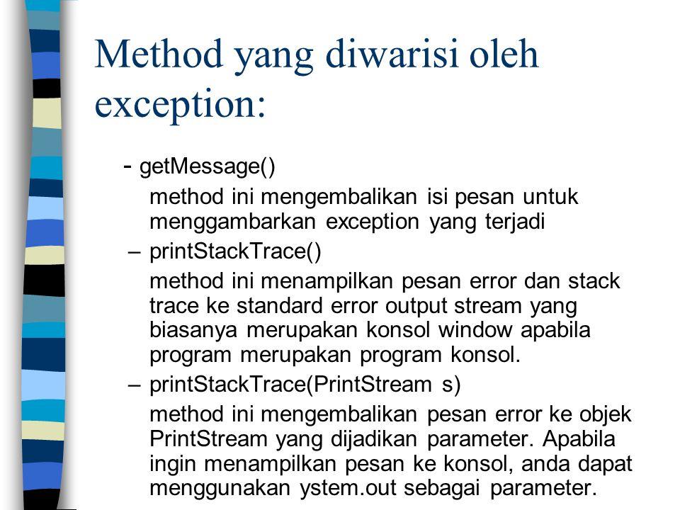 Method yang diwarisi oleh exception: - getMessage() method ini mengembalikan isi pesan untuk menggambarkan exception yang terjadi –printStackTrace() m