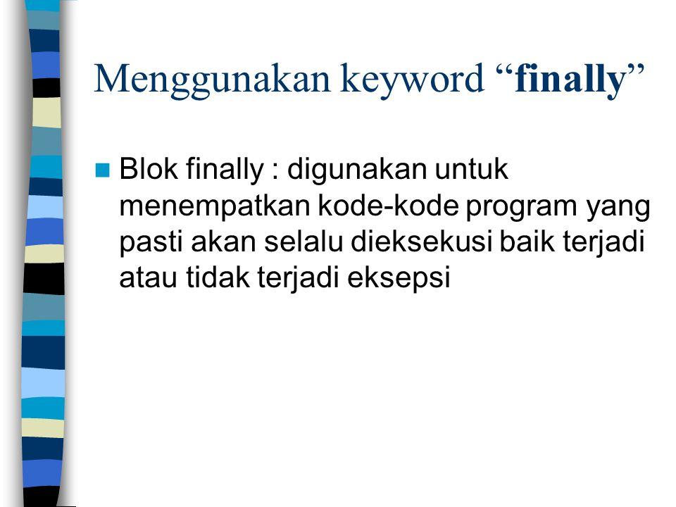 "Menggunakan keyword ""finally"" Blok finally : digunakan untuk menempatkan kode-kode program yang pasti akan selalu dieksekusi baik terjadi atau tidak t"