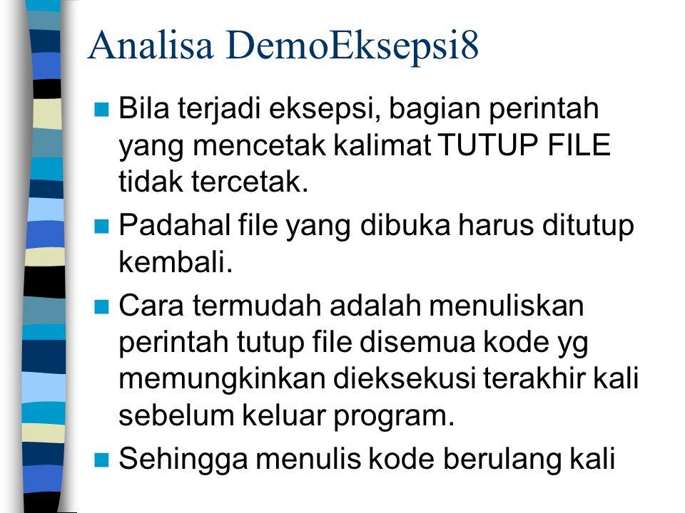 Analisa DemoEksepsi8 Bila terjadi eksepsi, bagian perintah yang mencetak kalimat TUTUP FILE tidak tercetak. Padahal file yang dibuka harus ditutup kem