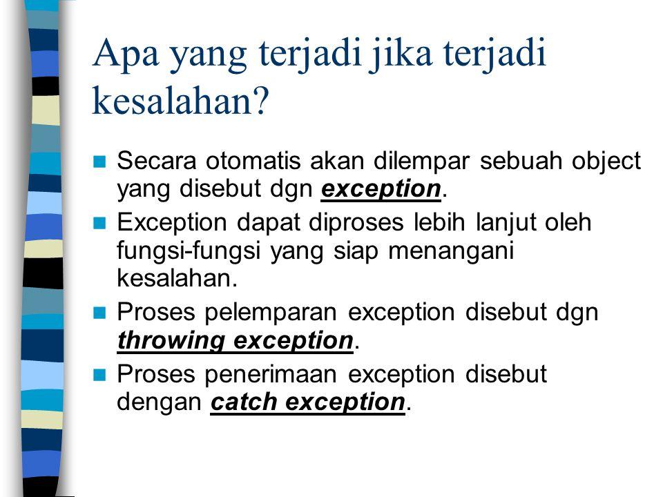 Apa yang terjadi jika terjadi kesalahan? Secara otomatis akan dilempar sebuah object yang disebut dgn exception. Exception dapat diproses lebih lanjut