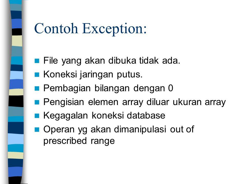 Contoh Exception: File yang akan dibuka tidak ada. Koneksi jaringan putus. Pembagian bilangan dengan 0 Pengisian elemen array diluar ukuran array Kega