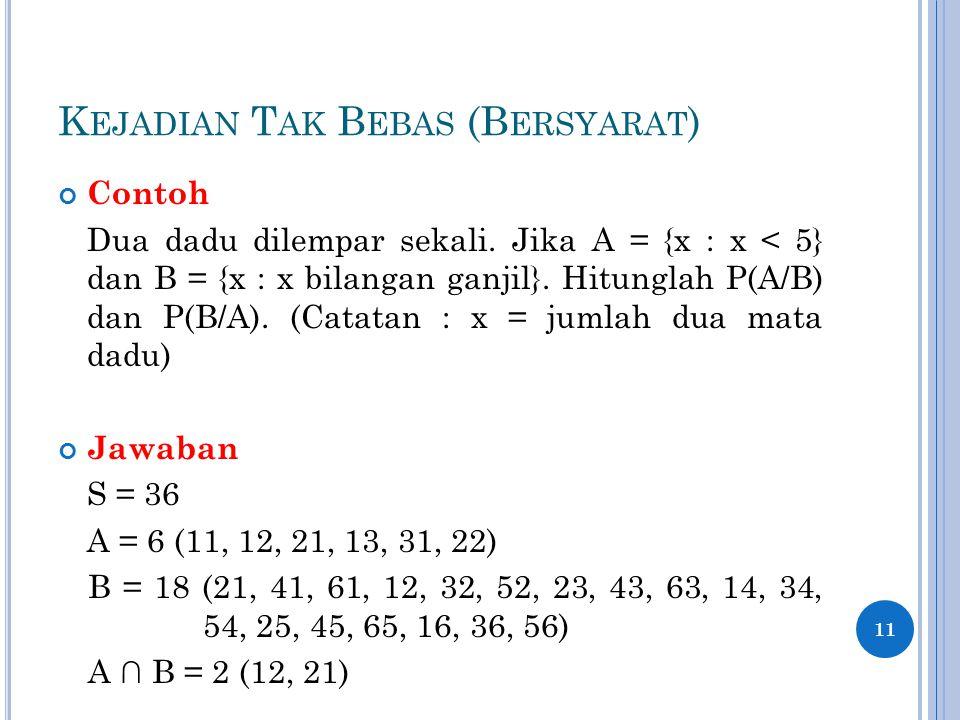 K EJADIAN T AK B EBAS (B ERSYARAT ) Contoh Dua dadu dilempar sekali. Jika A = {x : x < 5} dan B = {x : x bilangan ganjil}. Hitunglah P(A/B) dan P(B/A)