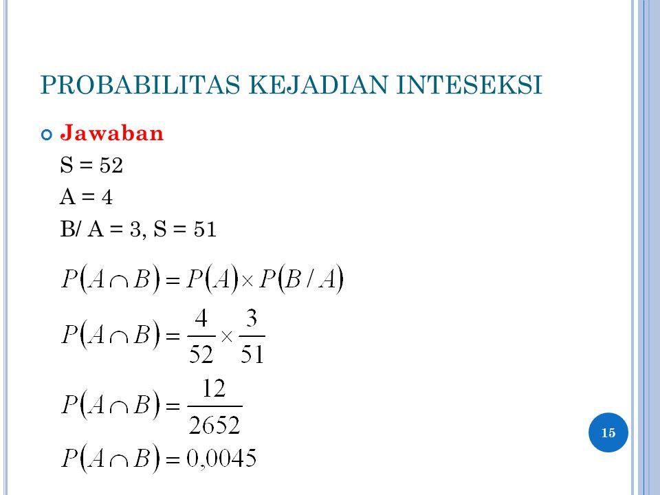 PROBABILITAS KEJADIAN INTESEKSI Jawaban S = 52 A = 4 B/ A = 3, S = 51 15