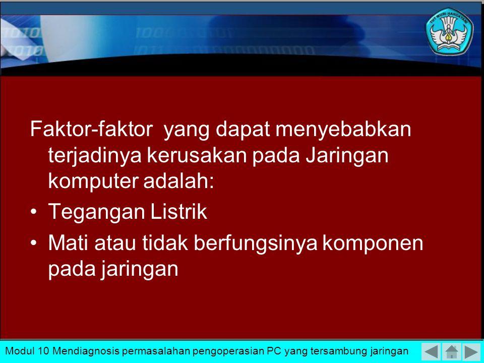 Faktor-faktor yang dapat menyebabkan terjadinya kerusakan pada Jaringan komputer adalah: Tegangan Listrik Mati atau tidak berfungsinya komponen pada jaringan Modul 10 Mendiagnosis permasalahan pengoperasian PC yang tersambung jaringan