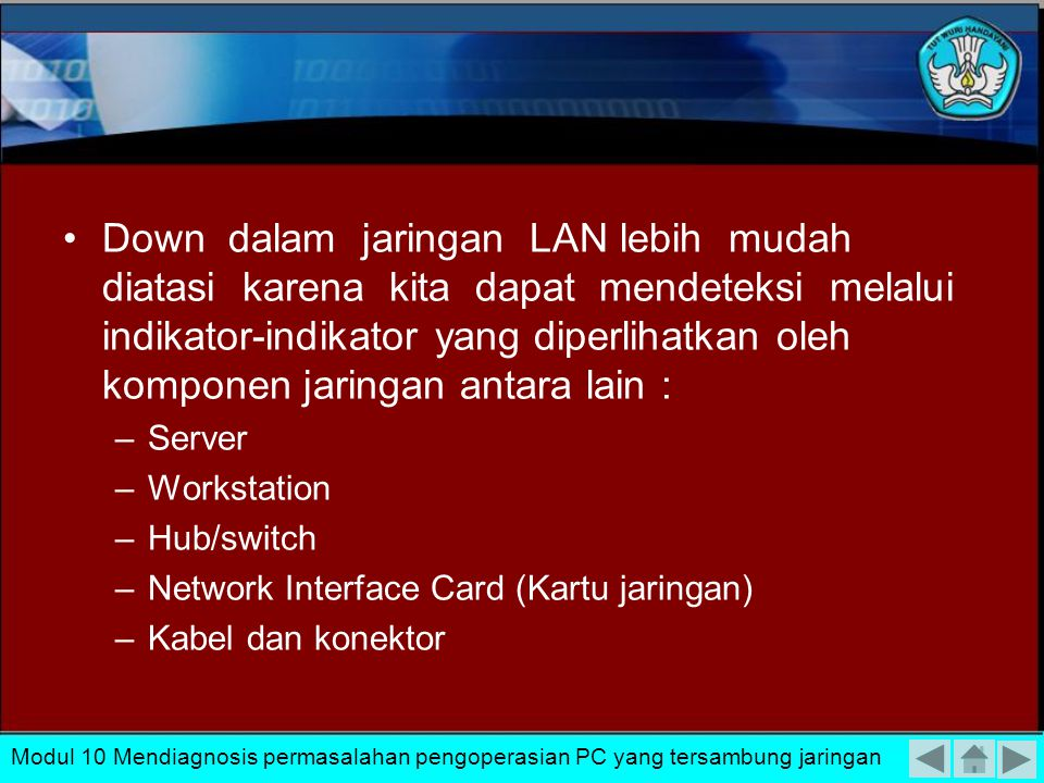 Down dalam jaringan LAN lebih mudah diatasi karena kita dapat mendeteksi melalui indikator-indikator yang diperlihatkan oleh komponen jaringan antara lain : –Server –Workstation –Hub/switch –Network Interface Card (Kartu jaringan) –Kabel dan konektor Modul 10 Mendiagnosis permasalahan pengoperasian PC yang tersambung jaringan
