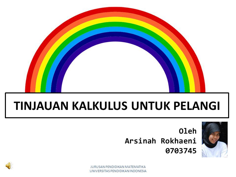 TINJAUAN KALKULUS UNTUK PELANGI Oleh Arsinah Rokhaeni 0703745 JURUSAN PENDIDIKAN MATEMATIKA UNIVERSITAS PENDIDIKAN INDONESIA