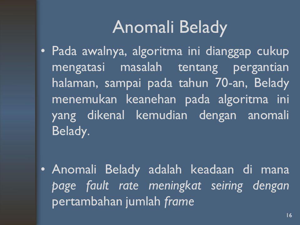 Anomali Belady Pada awalnya, algoritma ini dianggap cukup mengatasi masalah tentang pergantian halaman, sampai pada tahun 70-an, Belady menemukan kean
