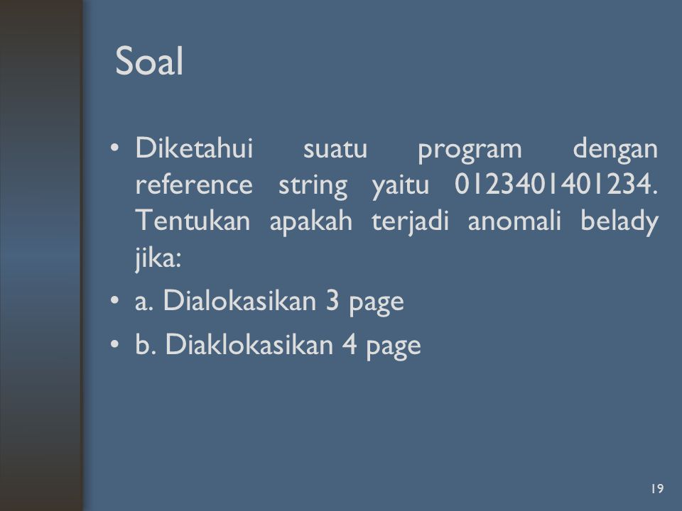 Soal Diketahui suatu program dengan reference string yaitu 0123401401234. Tentukan apakah terjadi anomali belady jika: a. Dialokasikan 3 page b. Diakl