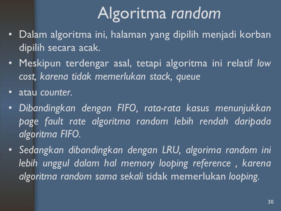 Algoritma random Dalam algoritma ini, halaman yang dipilih menjadi korban dipilih secara acak. Meskipun terdengar asal, tetapi algoritma ini relatif l