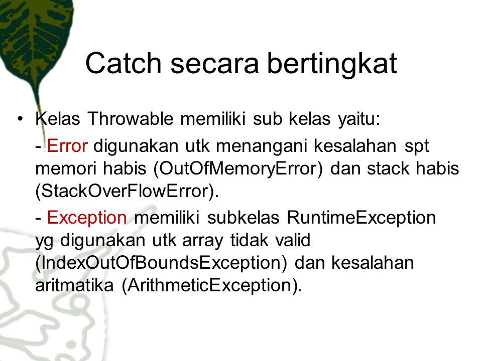 Catch secara bertingkat Kelas Throwable memiliki sub kelas yaitu: - Error digunakan utk menangani kesalahan spt memori habis (OutOfMemoryError) dan st