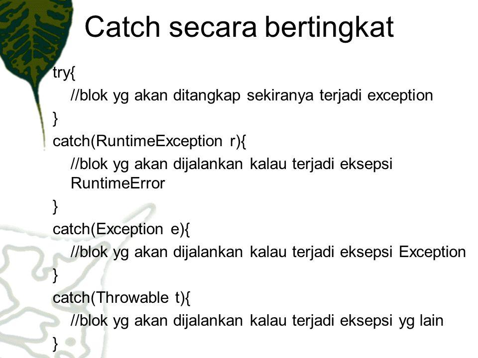 Catch secara bertingkat try{ //blok yg akan ditangkap sekiranya terjadi exception } catch(RuntimeException r){ //blok yg akan dijalankan kalau terjadi