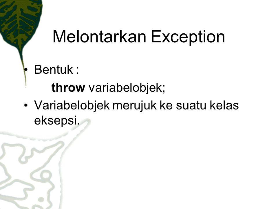 Melontarkan Exception Bentuk : throw variabelobjek; Variabelobjek merujuk ke suatu kelas eksepsi.