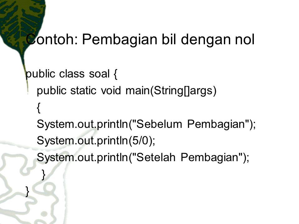 Contoh : catch (Exception e){ System.err.println( Exception ); } catch (Throwable t) { System.err.println( Terjadi Pembagian dengan nol ); System.err.println(t.getMessage()); } System.out.println( Setelah Pembagian ); }