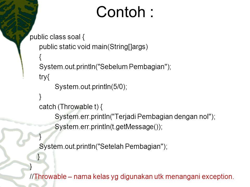 Contoh : public class soal { public static void main(String[]args) { int[] larik = new int[10]; try{ larik[50] = 77; System.out.println(larik[50]); } catch (ArrayIndexOutOfBoundsException a) { a = new ArrayIndexOutOfBoundsException ( array harus berkisar antara 0 dan 9 ); throw(a); }