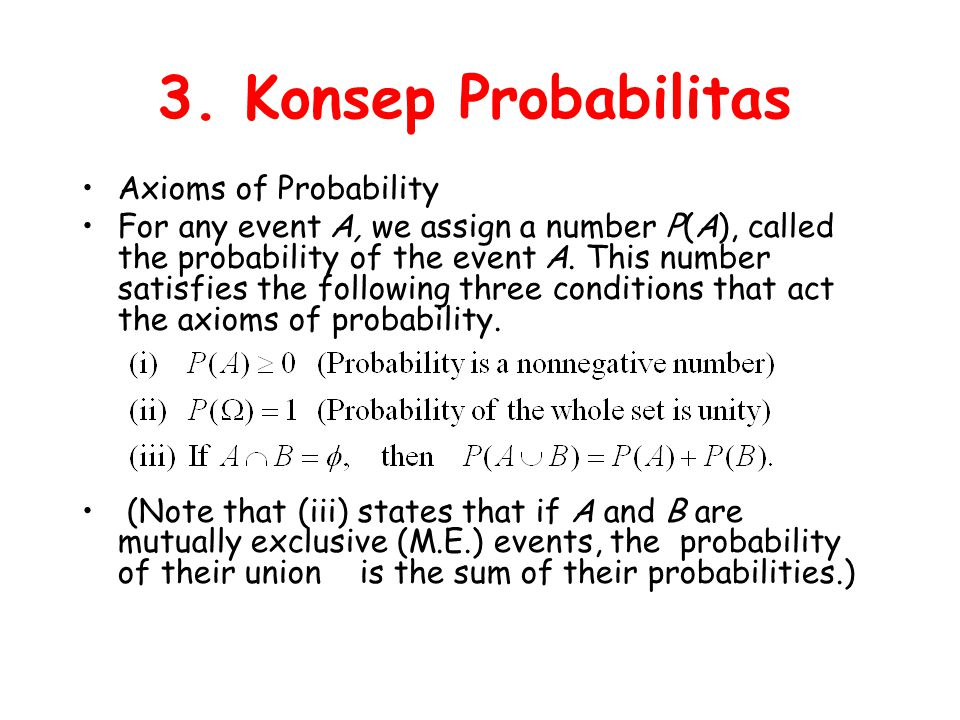 3. Konsep Probabilitas Axioms of Probability For any event A, we assign a number P(A), called the probability of the event A. This number satisfies th