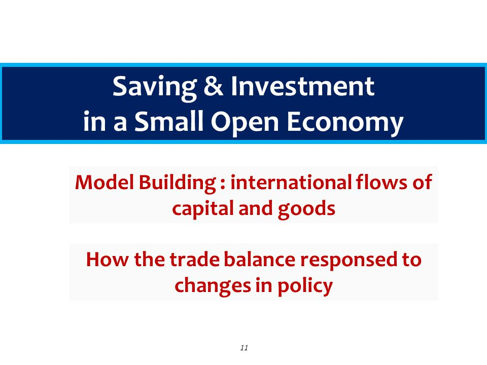 11 Saving & Investment in a Small Open Economy Model Building : international flows of capital and goods How the trade balance responsed to changes in