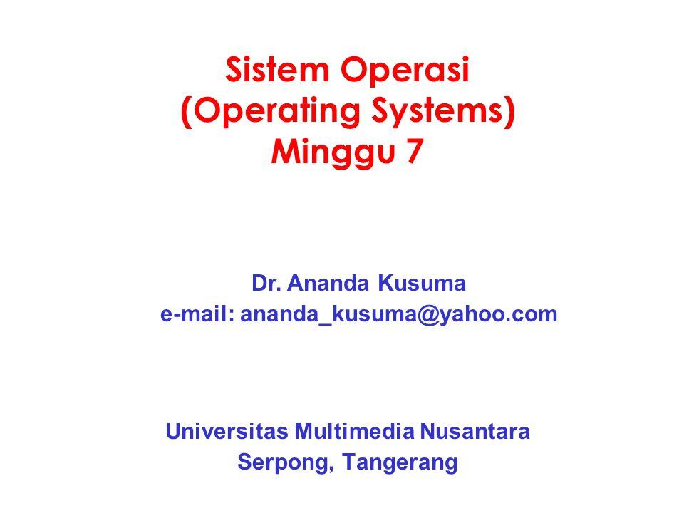 Sistem Operasi (Operating Systems) Minggu 7 Universitas Multimedia Nusantara Serpong, Tangerang Dr. Ananda Kusuma e-mail: ananda_kusuma@yahoo.com