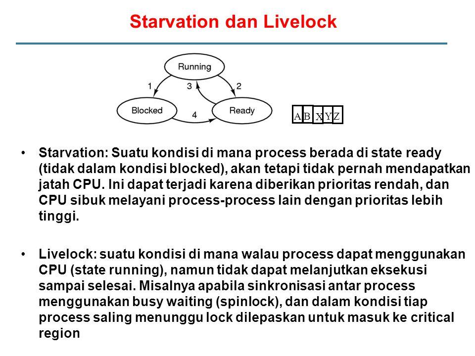 Starvation dan Livelock Starvation: Suatu kondisi di mana process berada di state ready (tidak dalam kondisi blocked), akan tetapi tidak pernah mendap