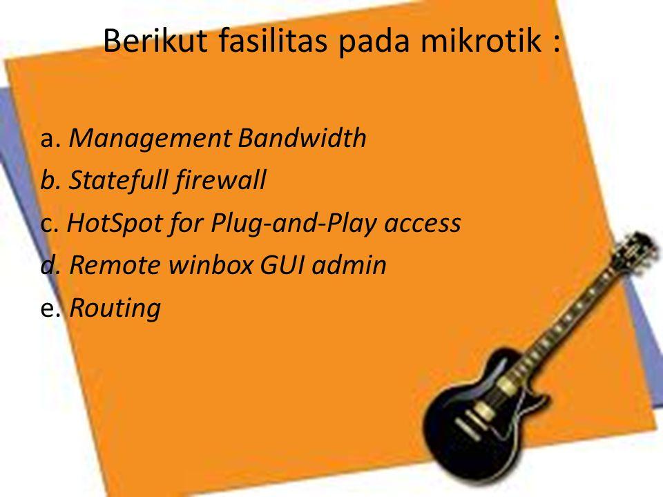Berikut fasilitas pada mikrotik : a. Management Bandwidth b. Statefull firewall c. HotSpot for Plug-and-Play access d. Remote winbox GUI admin e. Rout