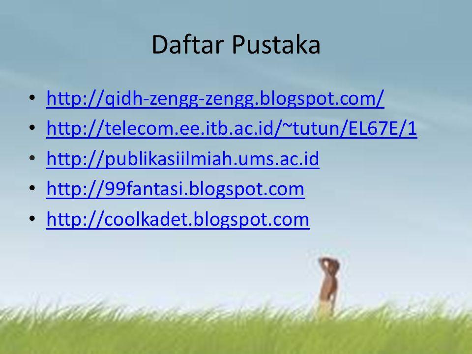 Daftar Pustaka http://qidh-zengg-zengg.blogspot.com/ http://telecom.ee.itb.ac.id/~tutun/EL67E/1 http://publikasiilmiah.ums.ac.id http://99fantasi.blog