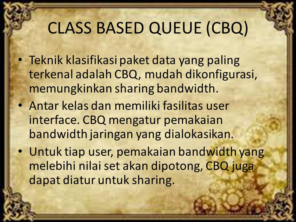 CLASS BASED QUEUE (CBQ) Teknik klasifikasi paket data yang paling terkenal adalah CBQ, mudah dikonfigurasi, memungkinkan sharing bandwidth. Antar kela