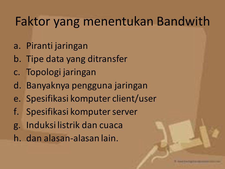 Faktor yang menentukan Bandwith a.Piranti jaringan b.Tipe data yang ditransfer c.Topologi jaringan d.Banyaknya pengguna jaringan e.Spesifikasi kompute