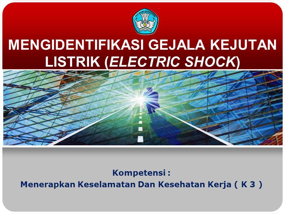 MENGIDENTIFIKASI GEJALA KEJUTAN LISTRIK (ELECTRIC SHOCK) Kompetensi : Menerapkan Keselamatan Dan Kesehatan Kerja ( K 3 )