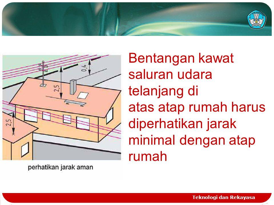 Teknologi dan Rekayasa Bentangan kawat saluran udara telanjang di atas atap rumah harus diperhatikan jarak minimal dengan atap rumah