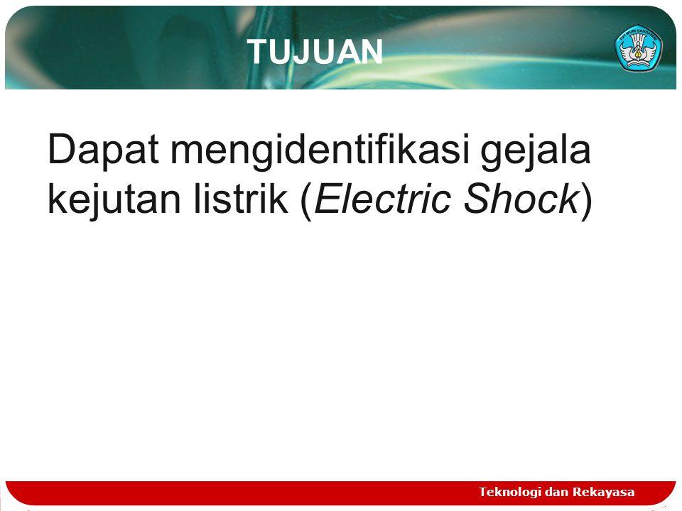 TUJUAN Teknologi dan Rekayasa Dapat mengidentifikasi gejala kejutan listrik (Electric Shock)