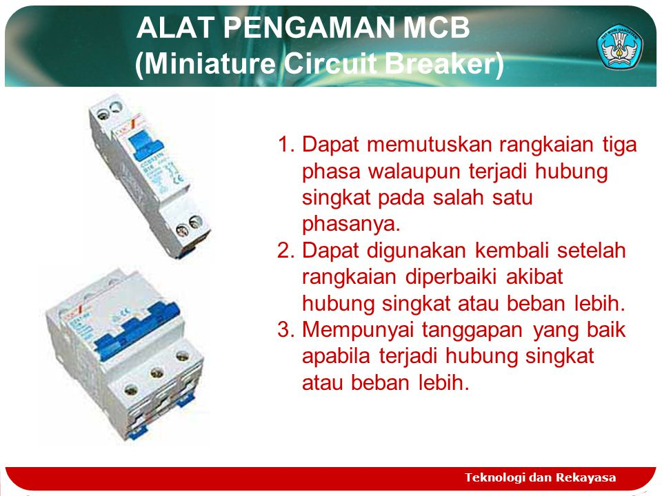 ALAT PENGAMAN MCB (Miniature Circuit Breaker) Teknologi dan Rekayasa 1.Dapat memutuskan rangkaian tiga phasa walaupun terjadi hubung singkat pada sala