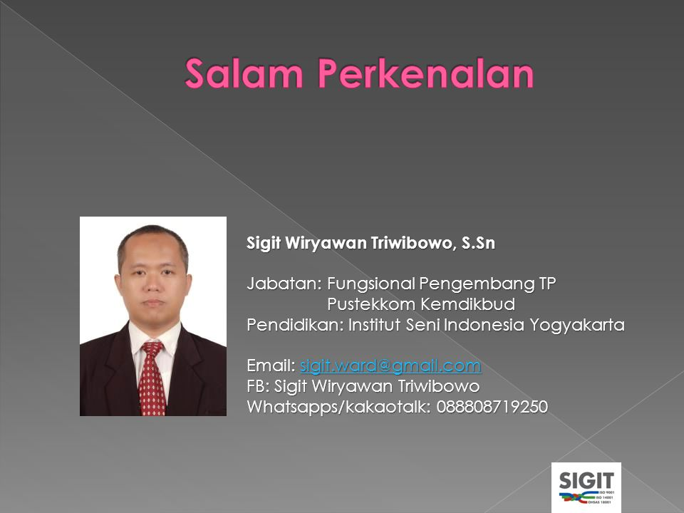 Sigit Wiryawan Triwibowo, S.Sn Jabatan: Fungsional Pengembang TP Pustekkom Kemdikbud Pustekkom Kemdikbud Pendidikan: Institut Seni Indonesia Yogyakart