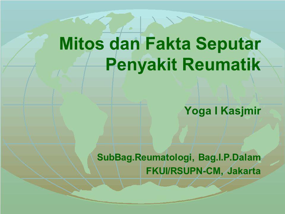 Mitos dan Fakta Seputar Penyakit Reumatik Yoga I Kasjmir SubBag.Reumatologi, Bag.I.P.Dalam FKUI/RSUPN-CM, Jakarta
