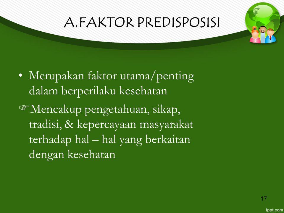 17 A.FAKTOR PREDISPOSISI Merupakan faktor utama/penting dalam berperilaku kesehatan  Mencakup pengetahuan, sikap, tradisi, & kepercayaan masyarakat t