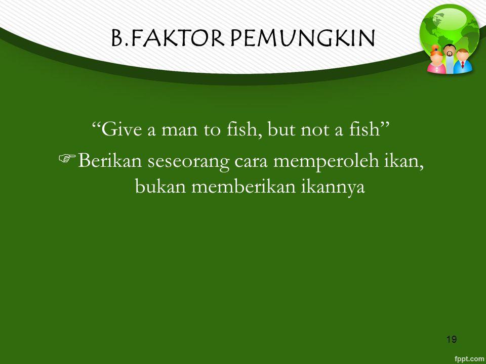"""19 B.FAKTOR PEMUNGKIN """"Give a man to fish, but not a fish""""  Berikan seseorang cara memperoleh ikan, bukan memberikan ikannya"""