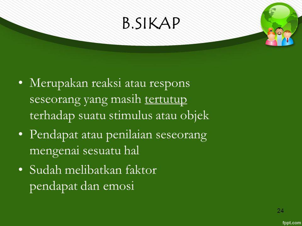 24 B.SIKAP Merupakan reaksi atau respons seseorang yang masih tertutup terhadap suatu stimulus atau objek Pendapat atau penilaian seseorang mengenai s