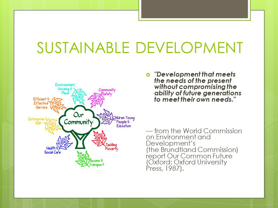 SUSTAINABLE DEVELOPMENT  Development that meets the needs of the present without compromising the ability of future generations to meet their own needs. — from the World Commission on Environment and Development's (the Brundtland Commission) report Our Common Future (Oxford: Oxford University Press, 1987).