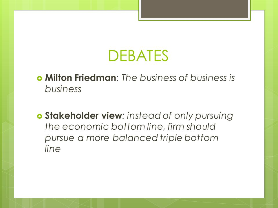 DEBATES  Milton Friedman : The business of business is business  Stakeholder view : instead of only pursuing the economic bottom line, firm should p