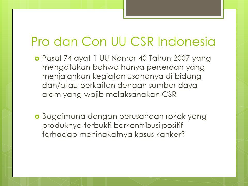 Pro dan Con UU CSR Indonesia  Pasal 74 ayat 1 UU Nomor 40 Tahun 2007 yang mengatakan bahwa hanya perseroan yang menjalankan kegiatan usahanya di bidang dan/atau berkaitan dengan sumber daya alam yang wajib melaksanakan CSR  Bagaimana dengan perusahaan rokok yang produknya terbukti berkontribusi positif terhadap meningkatnya kasus kanker?