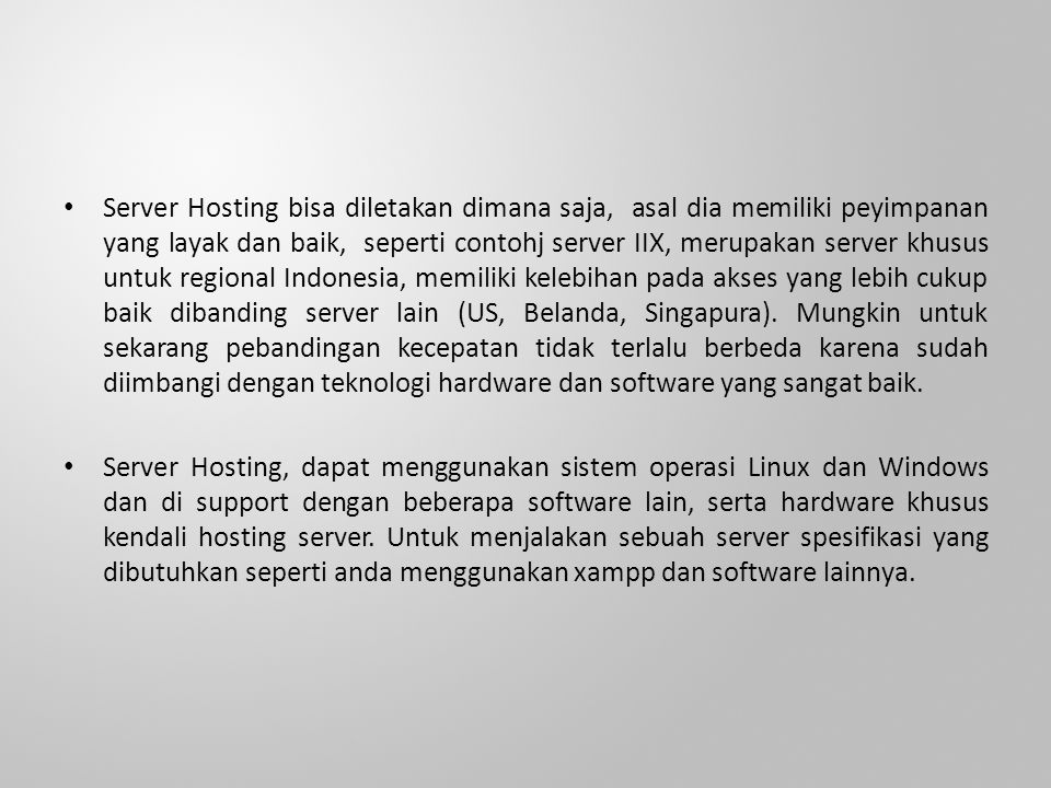Server Hosting bisa diletakan dimana saja, asal dia memiliki peyimpanan yang layak dan baik, seperti contohj server IIX, merupakan server khusus untuk regional Indonesia, memiliki kelebihan pada akses yang lebih cukup baik dibanding server lain (US, Belanda, Singapura).