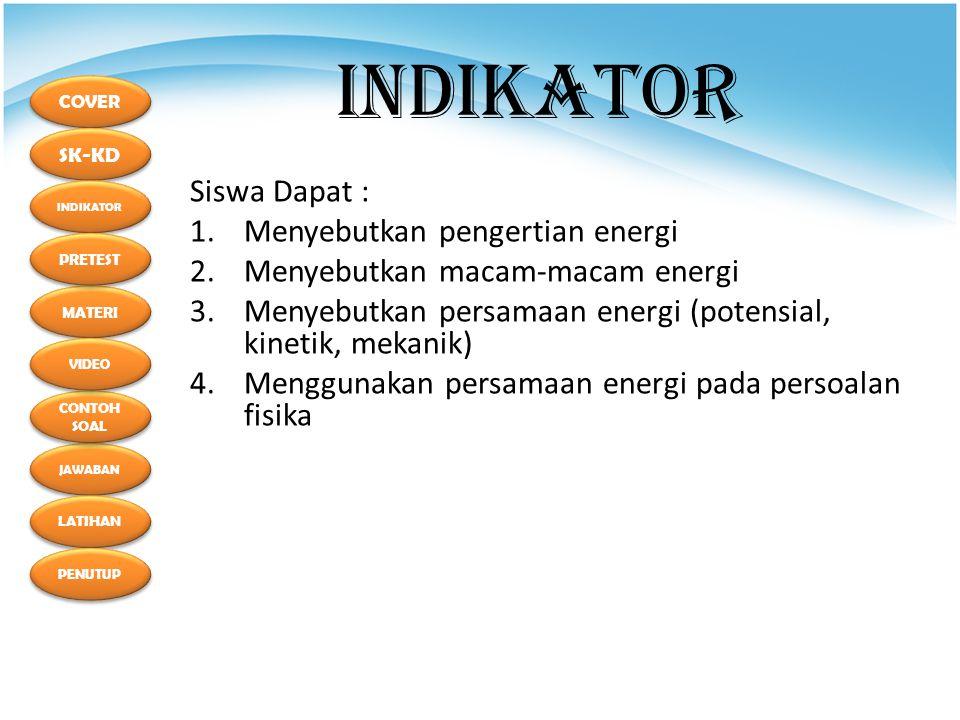 COVER SK-KD MATERI INDIKATOR PRETEST JAWABAN CONTOH SOAL CONTOH SOAL LATIHAN PENUTUP VIDEO INDIKATOR Siswa Dapat : 1.Menyebutkan pengertian energi 2.Menyebutkan macam-macam energi 3.Menyebutkan persamaan energi (potensial, kinetik, mekanik) 4.Menggunakan persamaan energi pada persoalan fisika