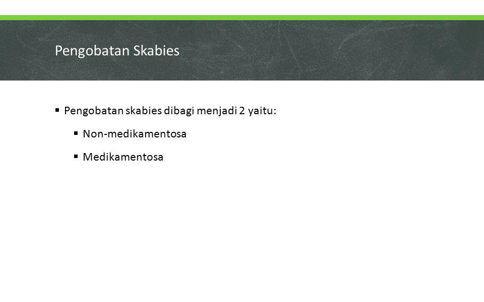 Pengobatan Skabies  Pengobatan skabies dibagi menjadi 2 yaitu:  Non-medikamentosa  Medikamentosa
