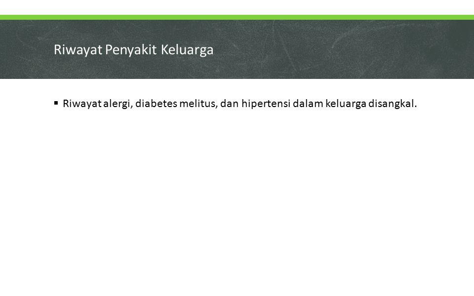 Riwayat Penyakit Keluarga  Riwayat alergi, diabetes melitus, dan hipertensi dalam keluarga disangkal.