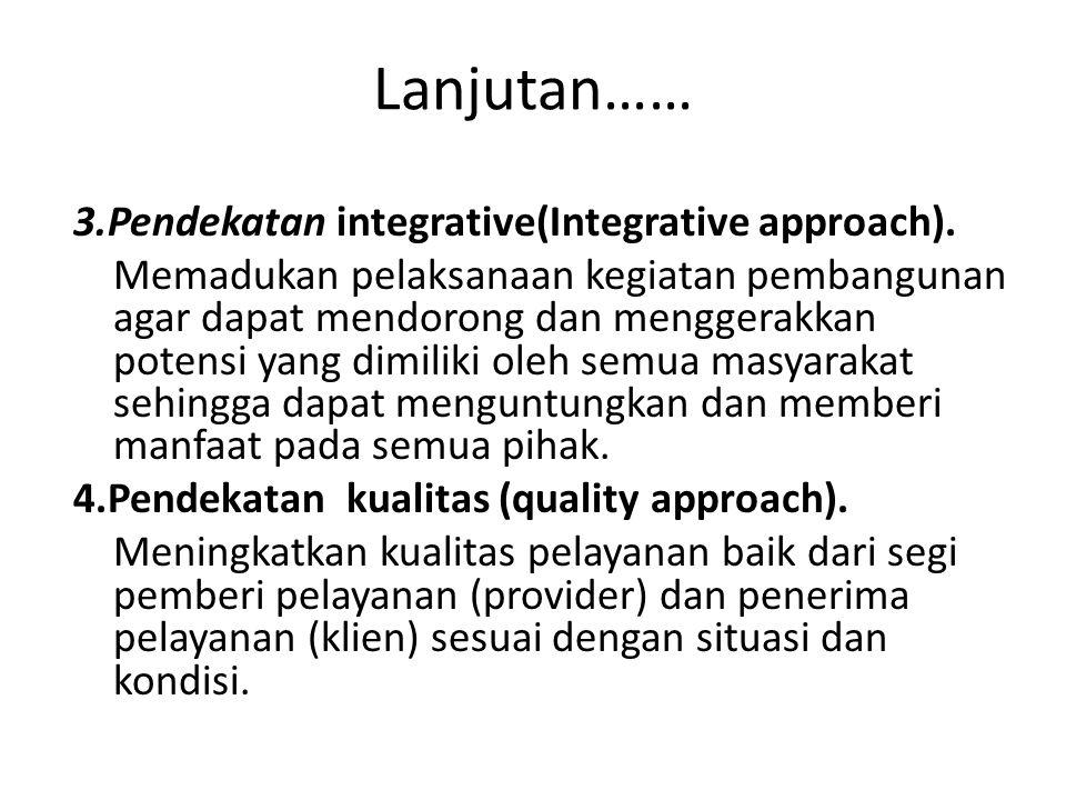 Lanjutan…… 3.Pendekatan integrative(Integrative approach). Memadukan pelaksanaan kegiatan pembangunan agar dapat mendorong dan menggerakkan potensi ya
